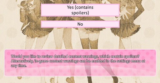 """Image shows the bottom halves of four girls - the lead characters of the game. A text prompt at the bottom reads, """"Would you like to review detailed content warnings, which contain spoilers? Alternatively, in-game content warnings can be enabled in the setings menu at any time."""" Above the text box are two choices. One reads """"Yes, contains spoilers"""" and the other reads """"No."""""""